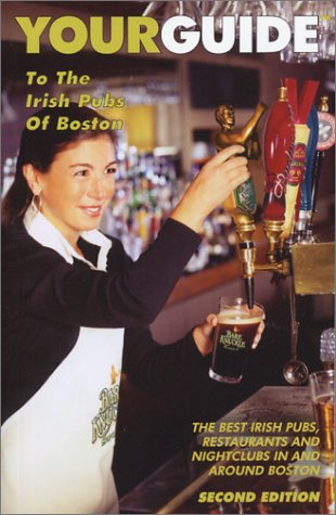 Your Guide to the Irish Pubs of Boston: The Best Irish Pubs, Restaurants and Nightclubs in and Around Boston - Charles Kelley; Jim Molis