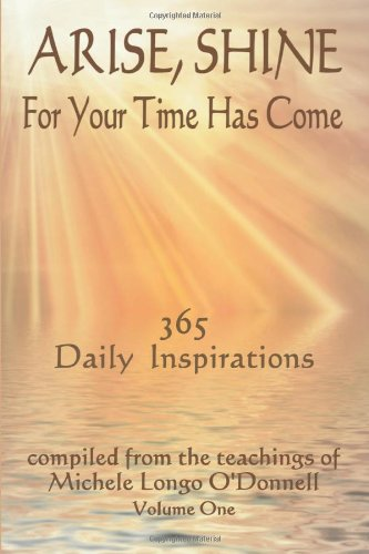 Arise, Shine, For Your Time Has Come: 365 Daily Inspirations Compiled from the teachings of Michele Longo O'Donnell - Michele Longo O'Donnell