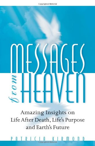 Messages From Heaven: Amazing Insights On Life After Death, Life's Purpose And Earth's Future - Patricia Kirmond