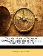 The Methods of Taxation Compared with the Established Principles of Justice - Means, David MacGregor