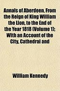 Annals of Aberdeen, from the Reign of King William the Lion, to the End of the Year 1818 (Volume 1); With an Account of the City, Cathedral and - Kennedy, William