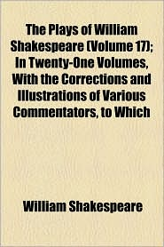 The Plays of William Shakespeare (Volume 17); In Twenty-One Volumes, with the Corrections and Illustrations of Various Commentators, to Which