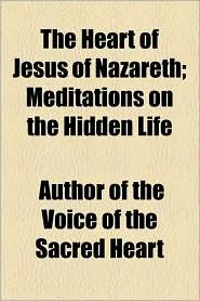 The Heart of Jesus of Nazareth; Meditations on the Hidden Life