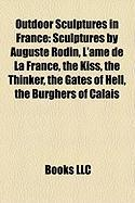 Outdoor Sculptures in France: Sculptures by Auguste Rodin, L'[Me de La France, the Kiss, the Thinker, the Gates of Hell, the Burghers of Calais