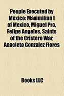 People Executed by Mexico: Maximilian I of Mexico, Miguel Pro, Felipe Angeles, Saints of the Cristero War, Anacleto Gonzalez Flores