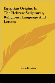 Egyptian Origins in the Hebrew Scriptures, Religions, Language and Letters