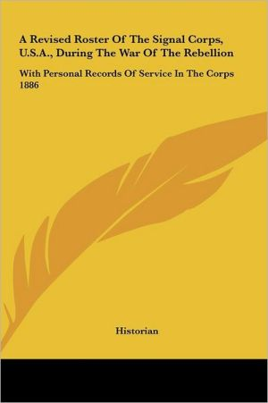 A Revised Roster of the Signal Corps, U.S.A., During the War of the Rebellion: With Personal Records of Service in the Corps 1886