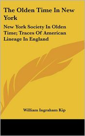 The Olden Time in New York: New York Society in Olden Time; Traces of American Lineage in England