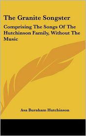 The Granite Songster: Comprising the Songs of the Hutchinson Family, Without the Music