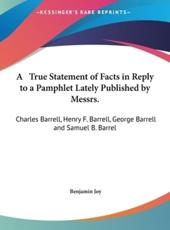A  True Statement of Facts in Reply to a Pamphlet Lately Published by Messrs.: Charles Barrell, Henry F. Barrell, George Barrell and Samuel B. Barrel