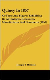 Quincy in 1857: Or Facts and Figures Exhibiting Its Advantages, Resources, Manufactures and Commerce (1857)