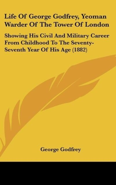 Life of George Godfrey, Yeoman Warder of the Tower of London: Showing His Civil and Military Career from Childhood to the Seventy-Seventh Year of His