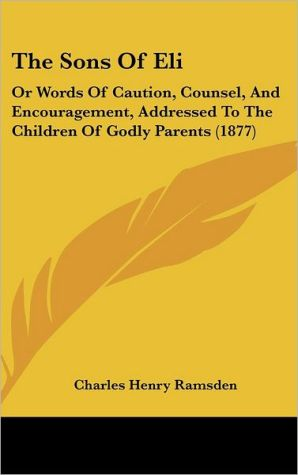 The Sons of Eli: Or Words of Caution, Counsel, and Encouragement, Addressed to the Children of Godly Parents (1877)