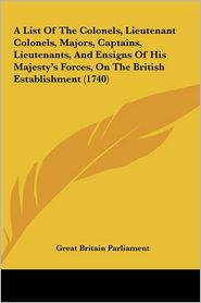 A  List of the Colonels, Lieutenant Colonels, Majors, Captains, Lieutenants, and Ensigns of His Majesty's Forces, on the British Establishment (1740)