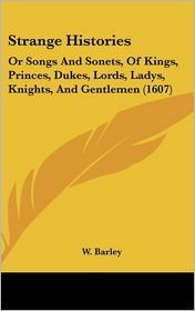 Strange Histories: Or Songs and Sonets, of Kings, Princes, Dukes, Lords, Ladys, Knights, and Gentlemen (1607)