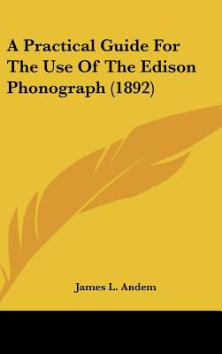 A Practical Guide for the Use of the Edison Phonograph - James L. Andem