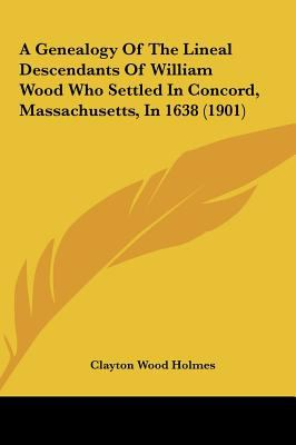 A Genealogy of the Lineal Descendants of William Wood Who Settled in Concord, Massachusetts, In 1638 - Clayton Wood Holmes