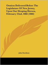 Oration Delivered Before the Legislature of New Jersey, Upon Our Sleeping Heroes, February 22nd, 1866 (1866)