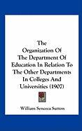 The Organization of the Department of Education in Relation to the Other Departments in Colleges and Universities (1907) - Sutton, William Seneca