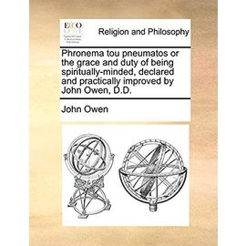 Phronema Tou Pneumatos or the Grace and Duty of Being Spiritually-Minded, Declared and Practically Improved by John Owen, D.D - Owen, John