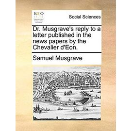 Dr. Musgrave's Reply to a Letter Published in the News Papers by the Chevalier d'Eon - Musgrave, Samuel
