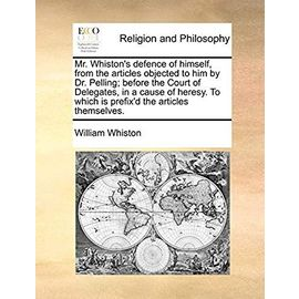 Mr. Whiston's Defence of Himself, from the Articles Objected to Him by Dr. Pelling; Before the Court of Delegates, in a Cause of Heresy. to Which Is Prefix'd the Articles Themselves. - Whiston, William