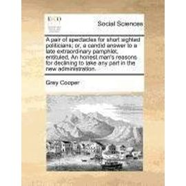 A Pair of Spectacles for Short Sighted Politicians; Or, a Candid Answer to a Late Extraordinary Pamphlet, Entituled, an Honest Man's Reasons for Declining to Take Any Part in the New Administration. - Cooper Sir, Grey