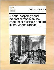 A Serious Apology and Modest Remarks on the Conduct of a Certain Admiral in the Mediterranean, ...