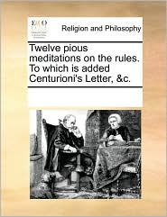 Twelve Pious Meditations on the Rules. to Which Is Added Centurioni's Letter, &C.