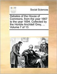 Debates of the House of Commons, from the Year 1667 to the Year 1694. Collected by the Honble Anchitell Grey, ... Volume 7 of 13