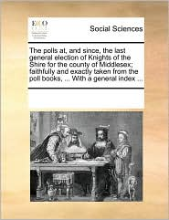 The Polls AT, and Since, the Last General Election of Knights of the Shire for the County of Middlesex; Faithfully and Exactly Taken from the Poll Boo