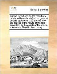 Candid Reflections on the Report (as Published by Authority of the General-Officers Appointed ... to Enquire Into the Causes of the Failure of the Lat