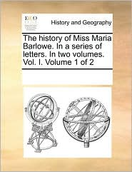 The History of Miss Maria Barlowe. in a Series of Letters. in Two Volumes. Vol. I. Volume 1 of 2