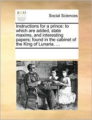 Instructions for a Prince: To Which Are Added, State Maxims, and Interesting Papers; Found in the Cabinet of the King of Lunaria. ...