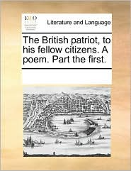 The British Patriot, to His Fellow Citizens. a Poem. Part the First.
