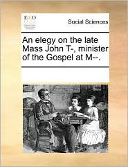 An Elegy on the Late Mass John T-, Minister of the Gospel at M--.