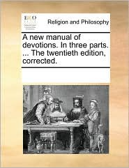 A New Manual of Devotions. in Three Parts. ... the Twentieth Edition, Corrected.