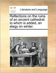 Reflections on the Ruins of an Ancient Cathedral: To Which Is Added, an Elegy on Winter.