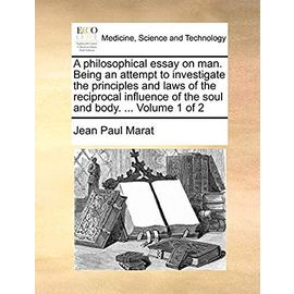 A Philosophical Essay on Man. Being an Attempt to Investigate the Principles and Laws of the Reciprocal Influence of the Soul and Body. Volume 1 of 2 - Jean-Paul Marat