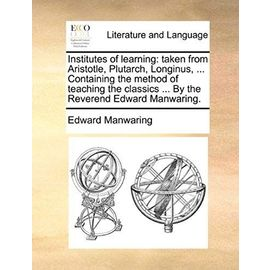 Institutes of Learning: Taken from Aristotle, Plutarch, Longinus. Containing the Method of Teaching the Classics by the Reverend Edward Manwaring - Manwaring, Edward
