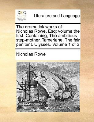 The Dramatick Works of Nicholas Rowe, Esq; Volume the First Containing, the Ambitious Step-Mother Tamerlane the Fair Penitent Ulysses Volume - Nicholas Rowe