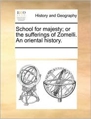 School for Majesty; Or the Sufferings of Zomelli. an Oriental History.