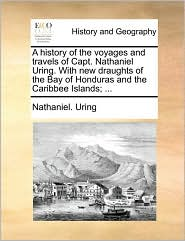 A History of the Voyages and Travels of Capt. Nathaniel Uring. with New Draughts of the Bay of Honduras and the Caribbee Islands; ...