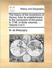 The History of the Revolutions of Genoa, from Its Establishment, to the Conclusion of the Peace in 1748. in Three Volumes. ... Volume 3 of 3