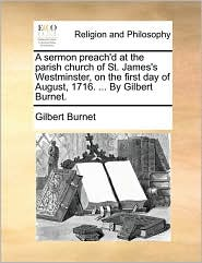 A Sermon Preach'd at the Parish Church of St. James's Westminster, on the First Day of August, 1716. ... by Gilbert Burnet.