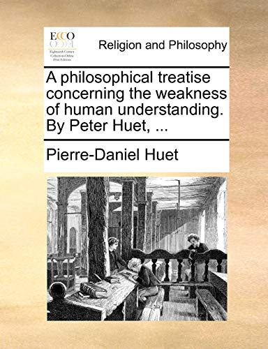 A philosophical treatise concerning the weakness of human understanding. By Peter Huet, ... - Pierre-Daniel Huet