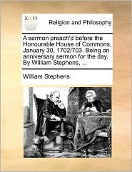 A Sermon Preach'd Before the Honourable House of Commons, January 30, 1702/703. Being an Anniversary Sermon for the Day. by William Stephens, ...