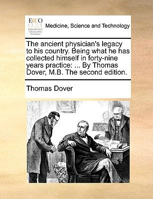 The Ancient Physician's Legacy to His Country. Being What He Has Collected Himself in Forty-Nine Years Practice: . by Thomas Dover, M.B. the Second (Paperback or Softback) - Dover, Thomas