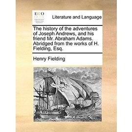 The History of the Adventures of Joseph Andrews; And His Friend Mr. Abraham Adams. Abridged from the Works of H. Fielding, Esq. - Henry Fielding