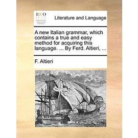 A New Italian Grammar, Which Contains a True and Easy Method for Acquiring This Language. by Ferd. Altieri, - Altieri, F